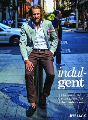 Indulgent : The Complete Style Guide for the Modern Man