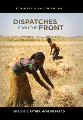 DVD Dispatches: Father, Give Me Bread: Ethiopia, South Sudan (Dispatches from the Front 5)