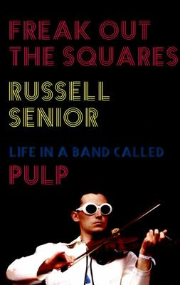 Freak Out the Squares - Life in a Band Called Pulp