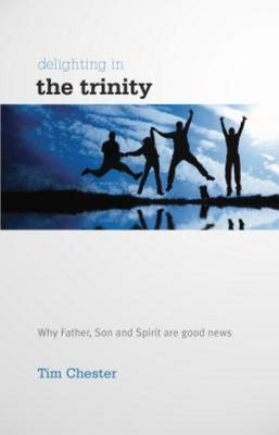 Delighting in the Trinity: Why the Father, Son and Spirit are Good News