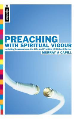 Preaching with Spiritual Vigour: Including Lessons from the the Life and Practice of Richard Baxter