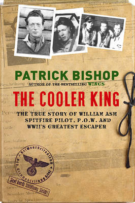 Cooler King, the: The True Story of William Ash - Spitfire Pilot, P.O.W and Wwii's Greatest Escaper