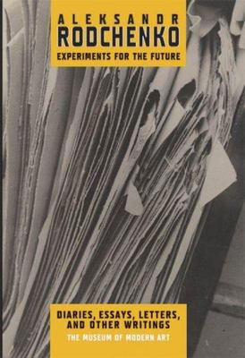Aleksandr Rodchenko Experiments For the Future: Diaries, Essays, Letters and Other Writings