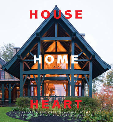 House Home Heart: Artistry and Craftsmanship in the Architecture of Shope Reno Wharton