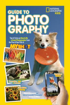 National Geographic Kids Guide to PhotographyTricks on How to Be a Great Photographer from the Pros & Your Pals at My Shot