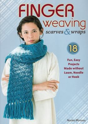 Finger Weaving Scarves & Wraps: 18 Fun, Easy Projects Made Without a Loom, Hook, or Needle