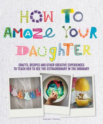 How to Amaze Your Daughter: Crafts, Recipes and Other Creative Experiences to Teach Her to See Gold in the Ordinary