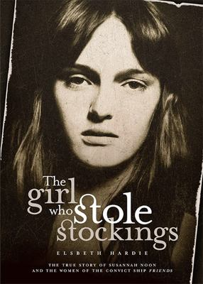 The Girl Who Stole Stockings: The True Story of Susannah Noon and the Women of the Convict Ship Friends