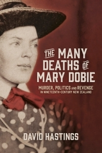 The Many Deaths of Mary Dobie: Murder, Politics and Revenge in Nineteenth-Century New Zealand