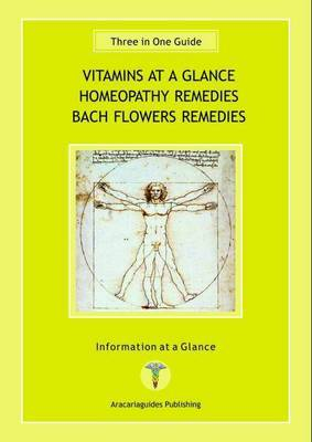 Vitamins at a Glance, Homeopathy Remedies, Bach Flowers Remedies: Three in One Guide - Information at a Glance