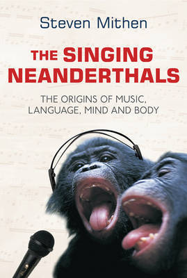 The Singing Neanderthal : The origins of music, language, mind and body