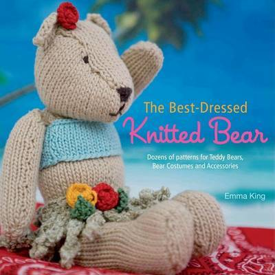 The Best-Dressed Knitted Bear : Dozens of Patterns for Teddy Bears, Bear Costumes, and Accessories