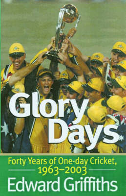 Glory Days : Forty Years of One-day Cricket 1963-2003