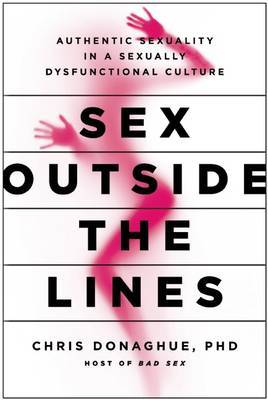 Sex Outside the Lines  Authentic Sexuality in a Sexually Dysfunctional Culture