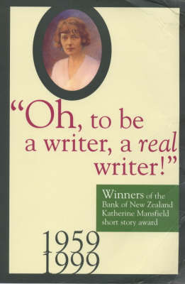 Oh, to be a Writer, a Real Writer - Winners of the Bank of New Zealand Katherine Mansfield short story award