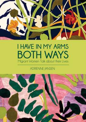 I Have in My Arms Both Ways: Migrant Women Talk About Their Lives: 2015