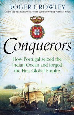 The Conquerors: How Portugal Seized the Indian Ocean and Forged the First Global Empire