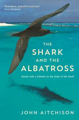 The Shark and the Albatross: Travels with a Camera to the Ends of the Earth