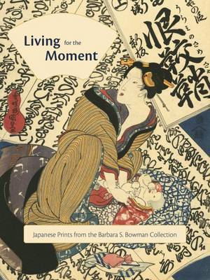 Living for the Moment: Japanese Prints from the Barbara S. Bowman Collection: Japanese Prints from the Barbara S. Bowman Collection