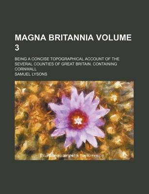 Magna Britannia Volume 3; Being a Concise Topographical Account of the Several Counties of Great Britain. Containing Cornwall