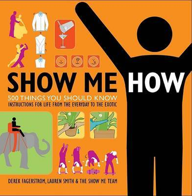 Show Me How: 500 Things You Should Know: Instructions for Life from the Everyday to the Exotic