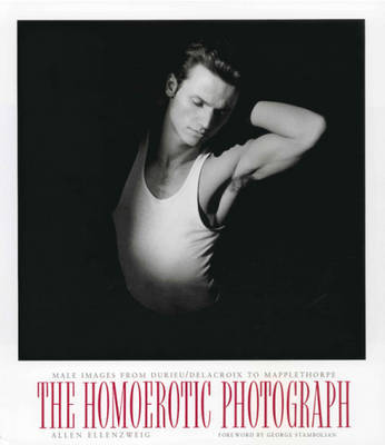 The Homoerotic Photograph: Male Images from Durieu/ Delacroix to Mapplethorpe