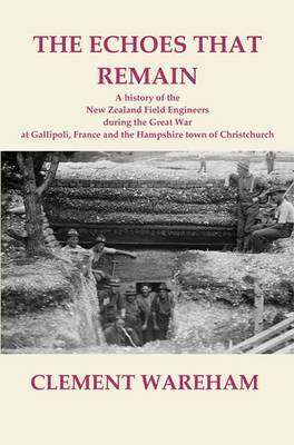 The Echoes that Remain A History of the New Zealand Field Engineers During the Great War at Gallipoli, France and the Hampshire Town of Christchurch
