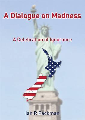 A Dialogue on MadnessA Celebration of Ignorance ; a Book about New Zealand 'Politics' Lies and Terrorism