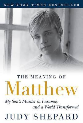 The Meaning of MatthewMy Son's Murder in Laramie, and a World Transformed