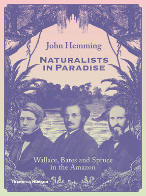 Naturalists in Paradise Wallace, Bates and Spruce in the Amazon