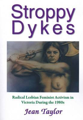 Stroppy Dykes: Radical Lesbian Feminist Activism in Victoria During the 1980s