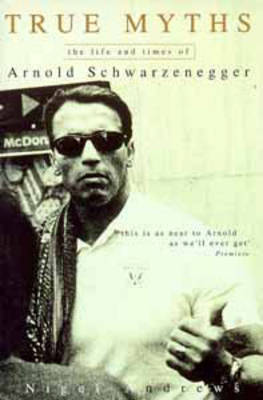 True Myths: Life of Arnold Schwarzenegge