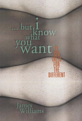 But I Know What You Want: 25 Sex Tales for the Different