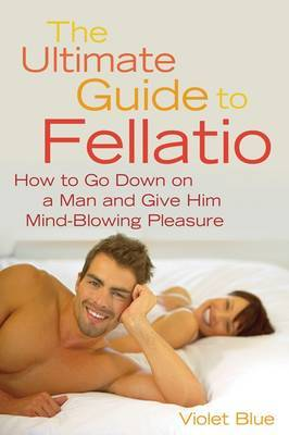 Ultimate Guide to Fellatio: How to Go Down on a Man and Give Him Mind-Blowing Pleasure