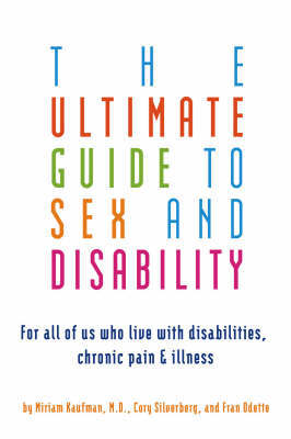 Ultimate Guide to Sex and Disability: For All of Us Wh Live With Disabilities, Chronic Pain and Illness