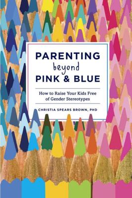 Parenting Beyond Pink and Blue: How to Raise Your Kids Free of Gender Stereotypes
