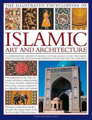 Illustrated Encyclopedia of Islamic Art and Architecture: A Comprehensive History of Islam's 1,400-year Legacy of Art and Design, with 300 Colour Photogrpahs, Reproductions and Fine-art Paintings
