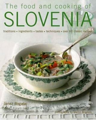 The Food and Cooking of Slovenia: Traditions, Ingredients, Tastes and Techniques in Over 60 Classic Recipes