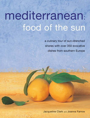 Mediterranean: Food of the Sun: A Culinary Tour of Sun-drenched Shores with Over 50 Evocative Dishes from Southern Europe