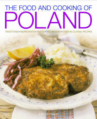 The Food and Cooking of Poland: Traditions, Ingredients, Tastes and Techniques in Over 60 Classic Recipes