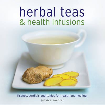 Herbal Teas & Health Infusions: Tisanes, Cordials and Tonics for Health and Healing