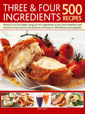 Three & Four Ingredients: Delicious, No-fuss Dishes Using Just Four Ingredients or Less, from Breakfast and Snacks to Main Courses and Desserts, All Shown in 500 Fabulous Photographs
