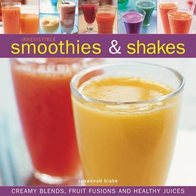 Irresistible Smoothies & Shakes: Creamy Blends, Fruit Fusions and Healthy Juices