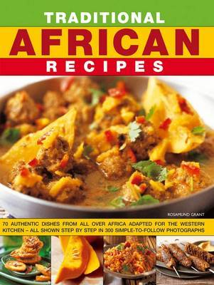 Traditional African Recipes: 70 Authentic Dishes from All Over Africa Adapted for the Western Kitchen - All Shown Step by Step in 300 Simple-to-follow Photographs