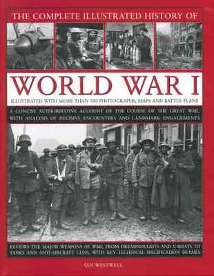 The Complete Illustrated History of World War One: A Concise Authoritative Account of the Course of the Great War, with Analysis of Decisive Encounters and Landmark Engagement