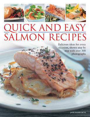 Quick and Easy Salmon Recipes: Delicious Ideas for Every Occasion, Shown Step-by-step with 300 Photographs