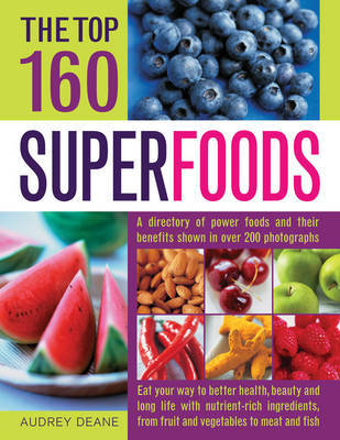 The Top 160 Superfoods: A Directory of Power Foods and Their Benefits Shown in Over 200 Photographs