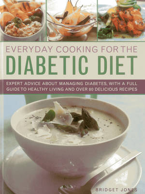 Everyday Cooking for the Diabetic Diet: Expert Advice About Managing Diabetes, with a Full Guide to Healthy Living and Over 80 Delicious Recipes