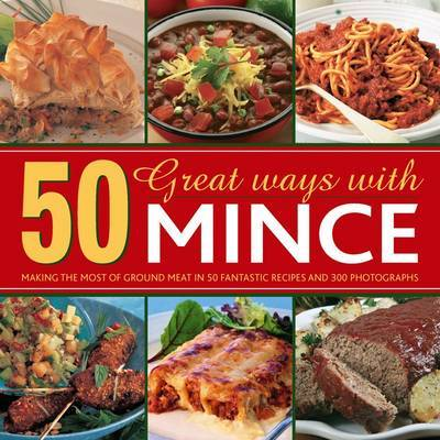 50 Great Ways with Mince: Making the Most of Ground Meat in 50 Fantastic Recipes and 300 Photographs