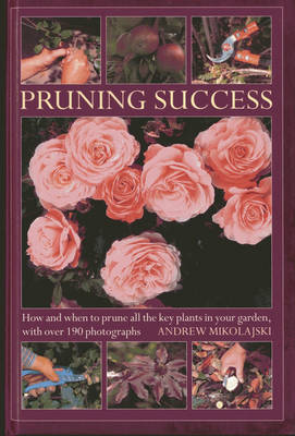 Pruning Success: How and When to Prune All the Key Plants in Your Garden, with Step-by-step Photographs